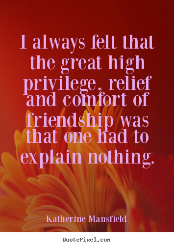 Katherine Mansfield picture sayings - I always felt that the great high privilege, relief and comfort of friendship.. - Friendship quotes