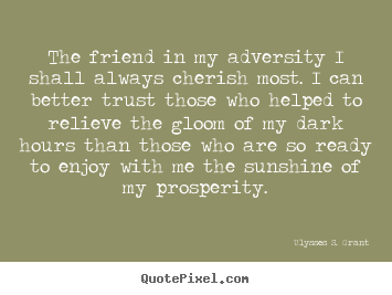 The friend in my adversity i shall always cherish most... Ulysses S. Grant greatest friendship quotes