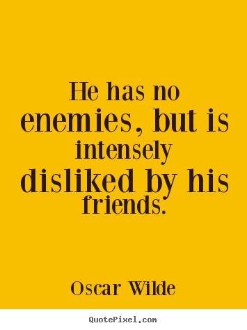 How to make picture quote about friendship - He has no enemies, but is intensely disliked by his..