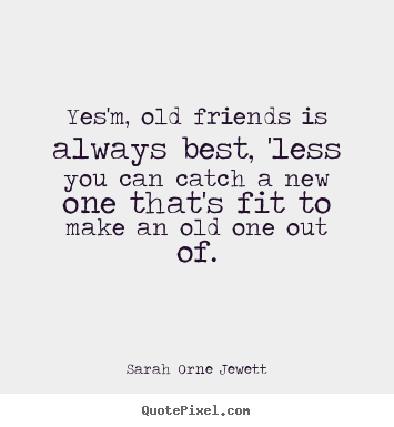Design picture quote about friendship - Yes'm, old friends is always best, 'less you can catch..