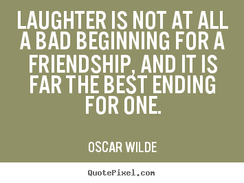 Quotes About Friendship Ending Adorable Sayings About Friendship  Laughter Is Not At All A Bad Beginning