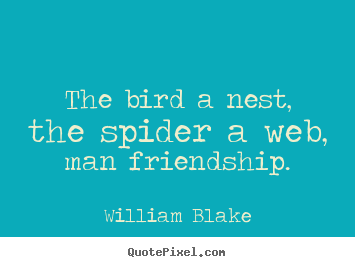 Quote about friendship - The bird a nest, the spider a web, man friendship.