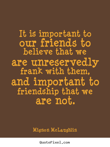 Design picture quotes about friendship - It is important to our friends to believe that we are unreservedly frank..