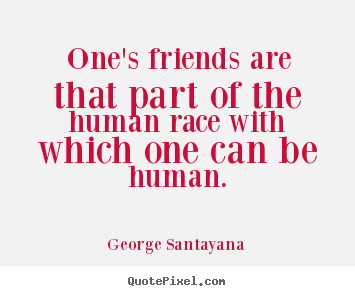 Friendship quotes - One's friends are that part of the human race with which one can be human.