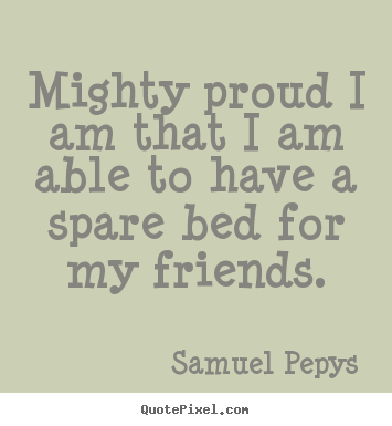 Customize picture quotes about friendship - Mighty proud i am that i am able to have a spare bed for..