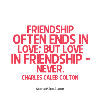 Charles Caleb Colton image quote - Friendship often ends in love; but love in friendship - never. - Friendship quote