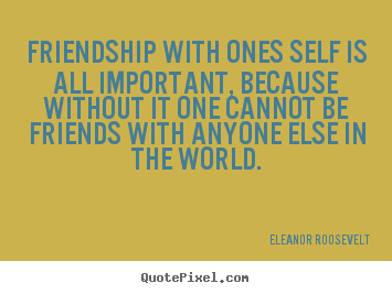 Quote about friendship - Friendship with ones self is all important, because without it one cannot..