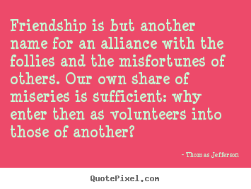 Thomas Jefferson photo quote - Friendship is but another name for an alliance.. - Friendship quotes