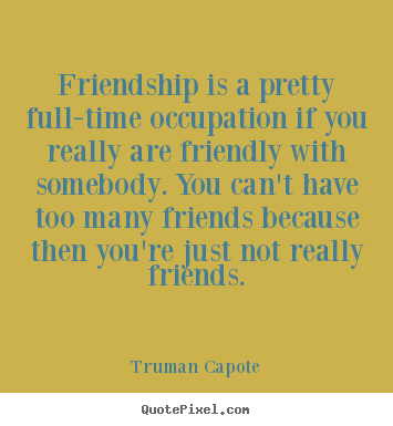 Truman Capote picture quotes - Friendship is a pretty full-time occupation if you really.. - Friendship quote
