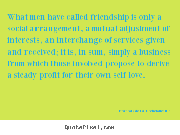 Francois De La Rochefoucauld picture quotes - What men have called friendship is only a social arrangement,.. - Friendship sayings