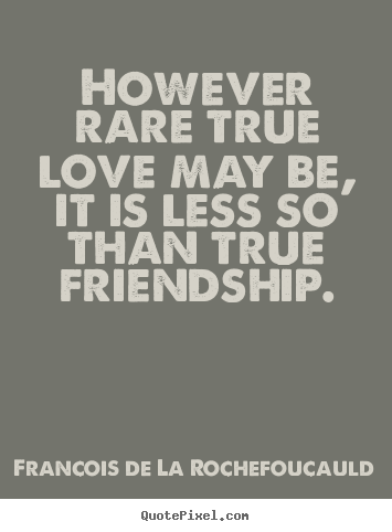 Francois De La Rochefoucauld picture quotes - However rare true love may be, it is less so than true friendship. - Friendship quote
