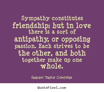 Sympathy constitutes friendship; but in love there is a sort of antipathy,.. Samuel Taylor Coleridge good friendship quotes
