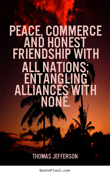 Quotes about friendship - Peace, commerce and honest friendship with all nations;..