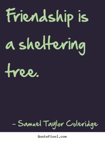 Quotes about friendship - Friendship is a sheltering tree.