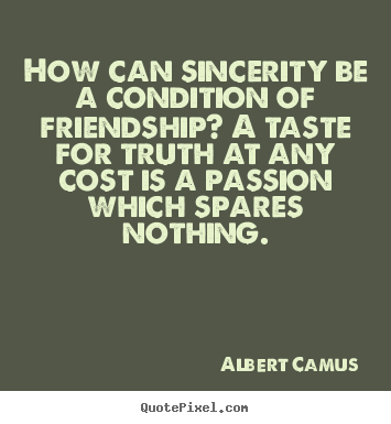 How can sincerity be a condition of friendship? a taste for.. Albert Camus famous friendship quote