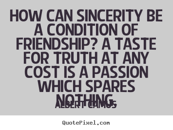 Friendship quote - How can sincerity be a condition of friendship? a taste for..