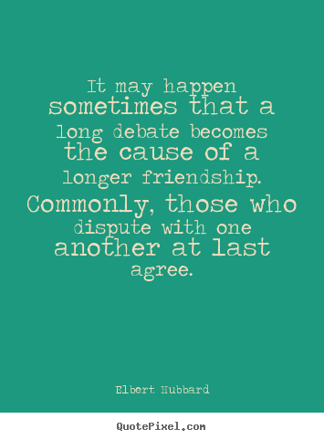 It may happen sometimes that a long debate becomes the cause of a longer.. Elbert Hubbard  friendship quotes