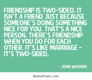 John Wooden poster quotes - Friendship is two-sided. it isn't a friend.. - Friendship quotes