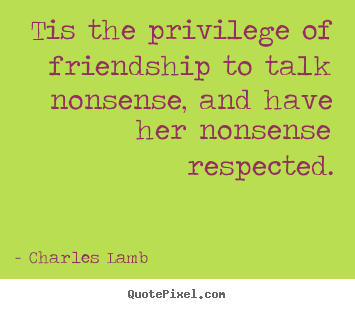 Customize poster quotes about friendship - Tis the privilege of friendship to talk nonsense, and have her nonsense..