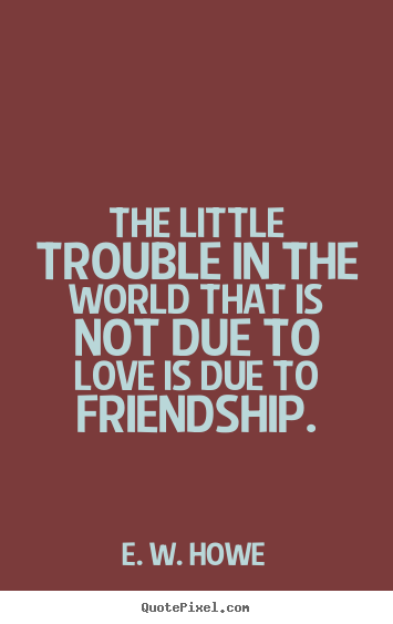 Quotes about friendship - The little trouble in the world that is not due..