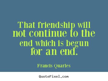 Create your own picture quotes about friendship - That friendship will not continue to the end which is begun for..