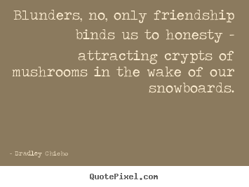Design your own picture quotes about friendship - Blunders, no, only friendship binds us to honesty..