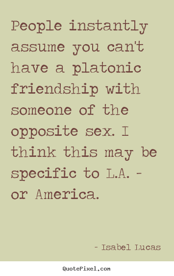 Friendship quotes - People instantly assume you can't have a platonic..