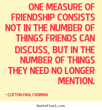 Clifton Paul Fadiman photo quotes - One measure of friendship consists not in the number.. - Friendship quotes