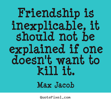 Make custom picture quotes about friendship - Friendship is inexplicable, it should not be explained if one..