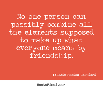 Quote about friendship - No one person can possibly combine all the elements supposed..