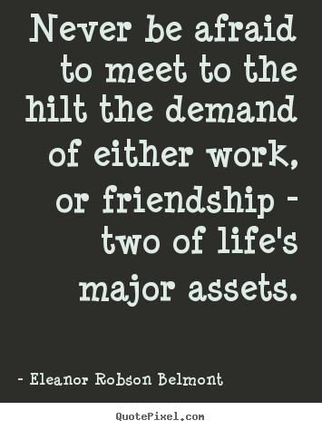 Quote about friendship - Never be afraid to meet to the hilt the demand of either work,..