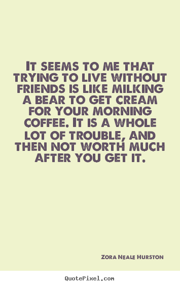 Quote about friendship - It seems to me that trying to live without friends is like..