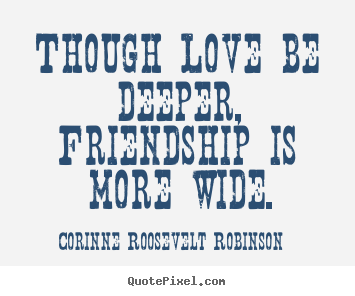 Though love be deeper, friendship is more wide. Corinne Roosevelt Robinson famous friendship quotes