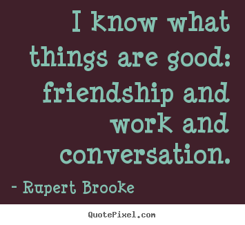 Quote about friendship - I know what things are good: friendship and work and..