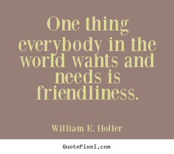 One thing everybody in the world wants and needs is friendliness ...