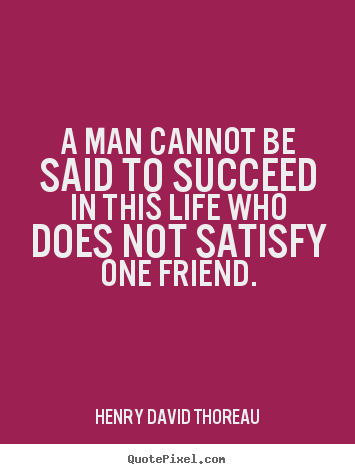 A man cannot be said to succeed in this life who does.. Henry David Thoreau  friendship quotes