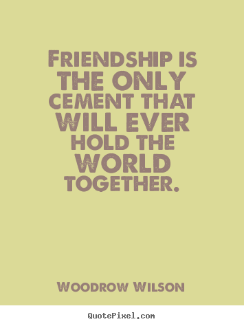 Make custom picture quotes about friendship - Friendship is the only cement that will ever hold..