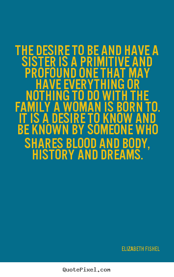The desire to be and have a sister is a primitive.. Elizabeth Fishel  friendship quotes