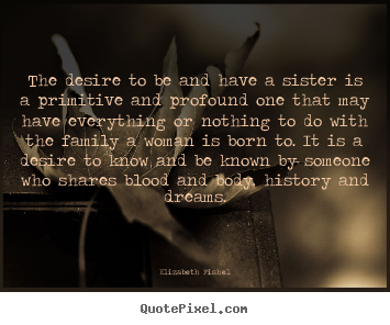 Friendship quotes - The desire to be and have a sister is a primitive and profound..