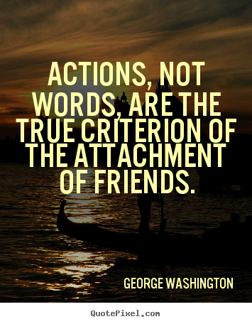 Actions, not words, are the true criterion of the attachment of friends. George Washington top friendship quote