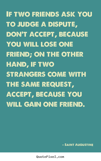 Friendship quotes - If two friends ask you to judge a dispute, don't accept, because..