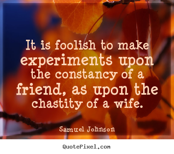It is foolish to make experiments upon the constancy of a friend, as upon.. Samuel Johnson popular friendship sayings