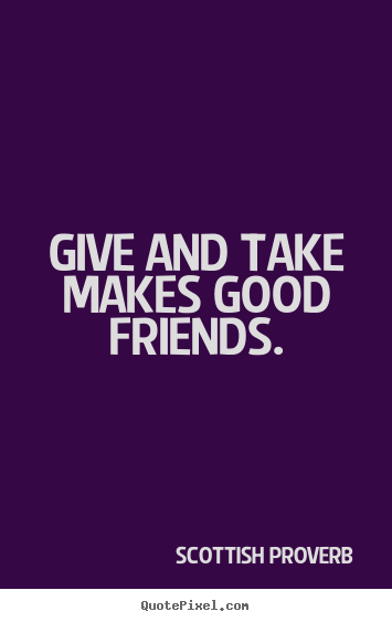 Scottish Proverb picture quotes - Give and take makes good friends. - Friendship quote