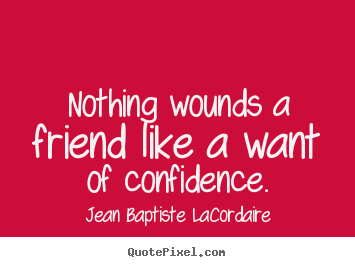 Quote about friendship - Nothing wounds a friend like a want of confidence.