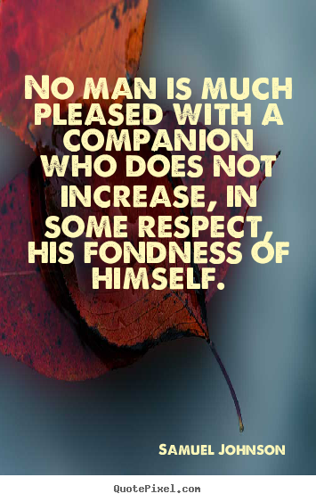 Samuel Johnson picture quote - No man is much pleased with a companion who does not increase, in some.. - Friendship quote