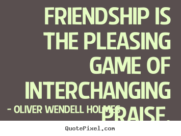 Quotes about friendship - Friendship is the pleasing game of interchanging praise.