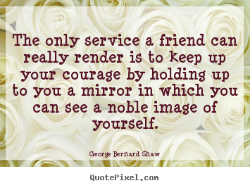 The only service a friend can really render is to keep up your courage.. George Bernard Shaw popular friendship quote