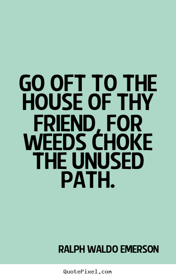 Ralph Waldo Emerson picture sayings - Go oft to the house of thy friend, for weeds choke the unused.. - Friendship quotes