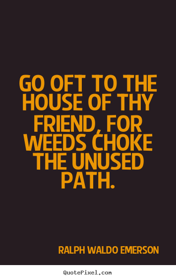 Friendship quotes - Go oft to the house of thy friend, for weeds choke the unused path.