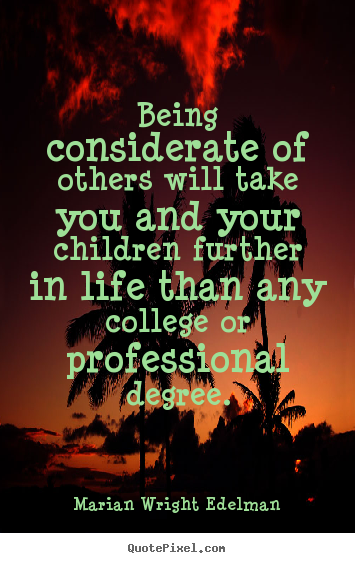 Marian Wright Edelman picture sayings - Being considerate of others will take you and.. - Friendship quote